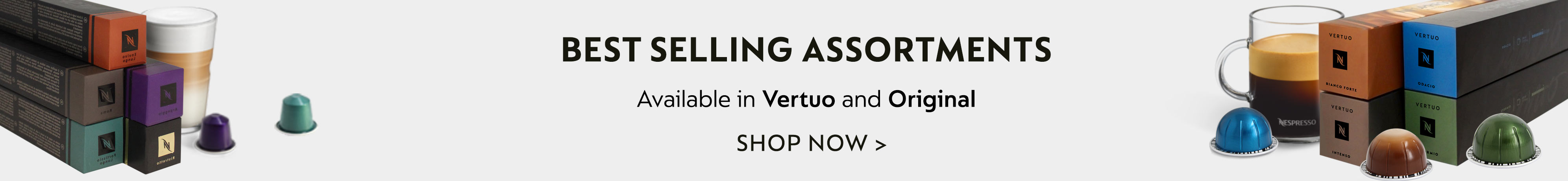 Bestselling assortments for vertuo and original. Shop now.